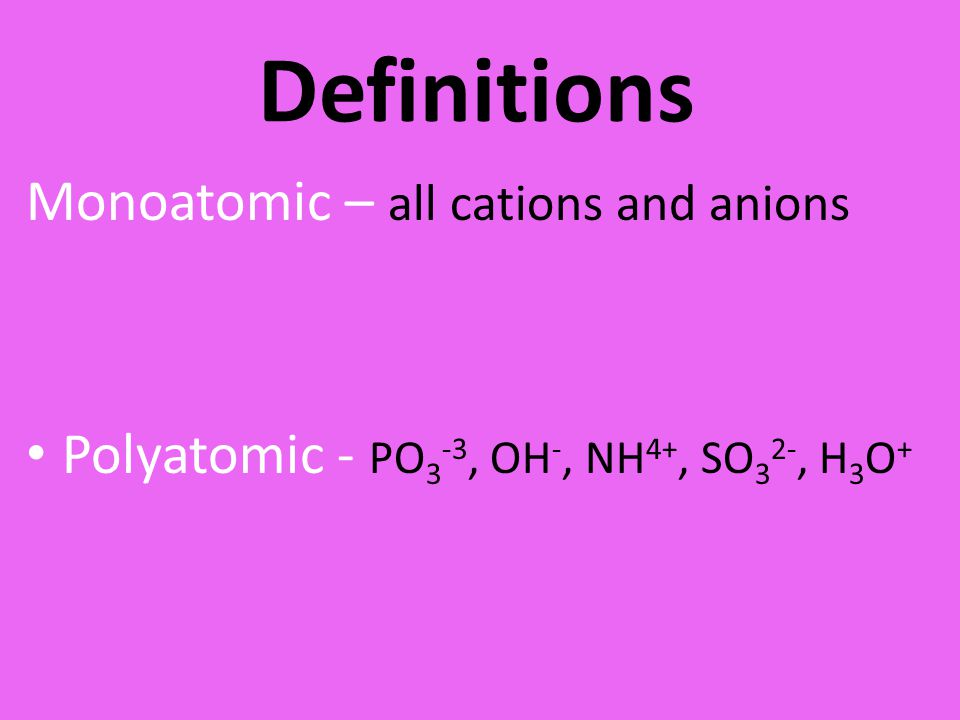 Definitions Monoatomic – all cations and anions