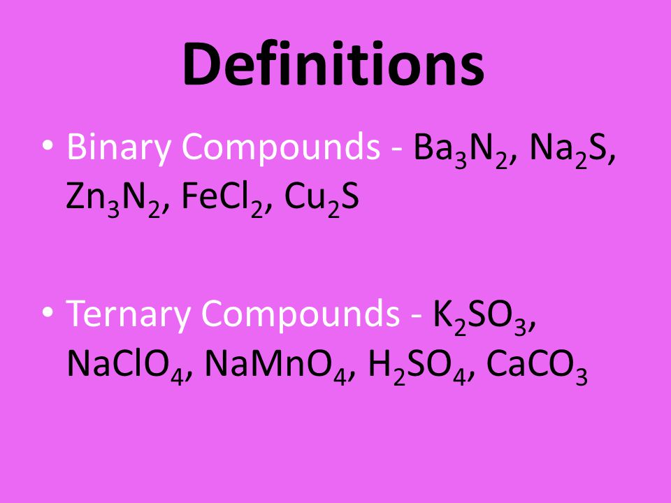 Definitions Binary Compounds - Ba3N2, Na2S, Zn3N2, FeCl2, Cu2S