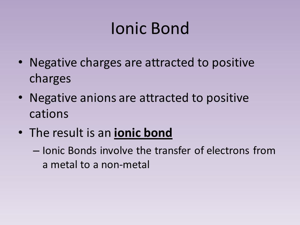 Ionic Bond Negative charges are attracted to positive charges