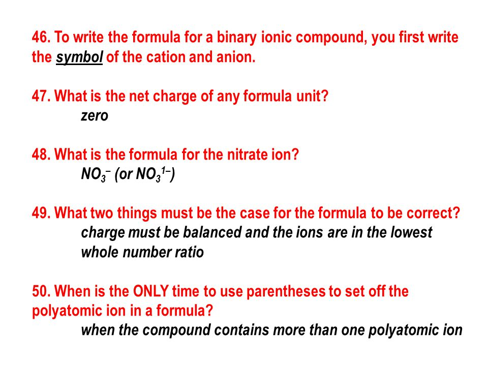 46. To write the formula for a binary ionic compound, you first write