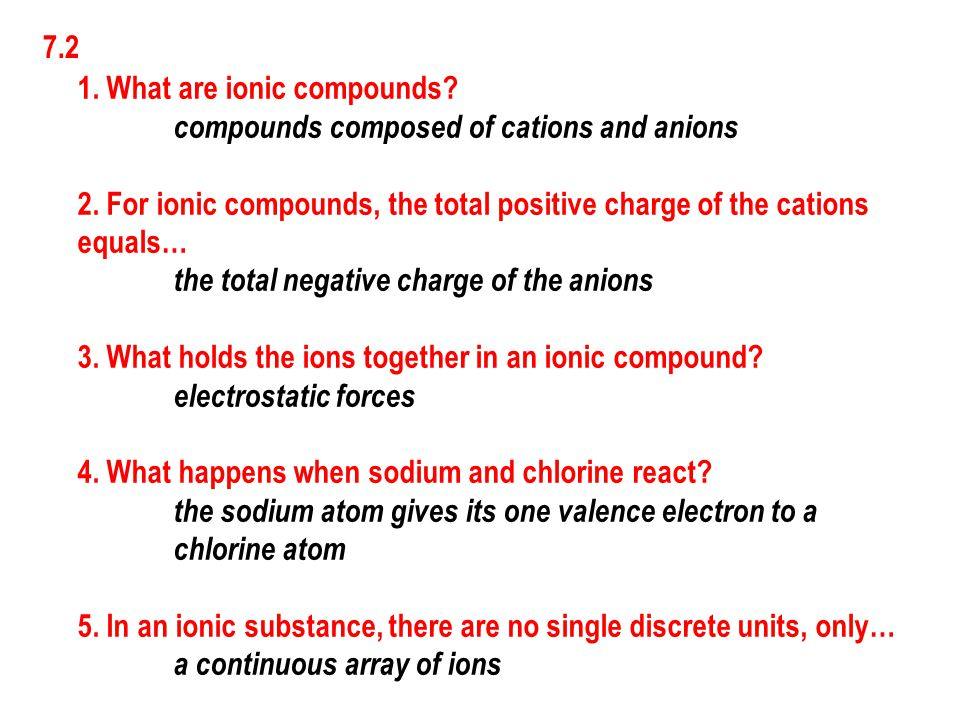 7.2 1. What are ionic compounds compounds composed of cations and anions. 2. For ionic compounds, the total positive charge of the cations.