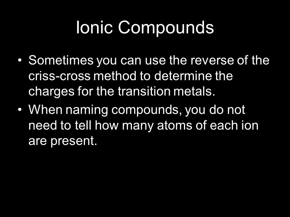 Ionic Compounds Sometimes you can use the reverse of the criss-cross method to determine the charges for the transition metals.