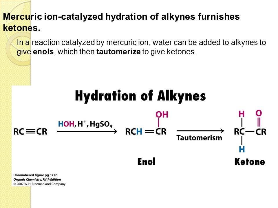 Mercuric ion-catalyzed hydration of alkynes furnishes ketones.