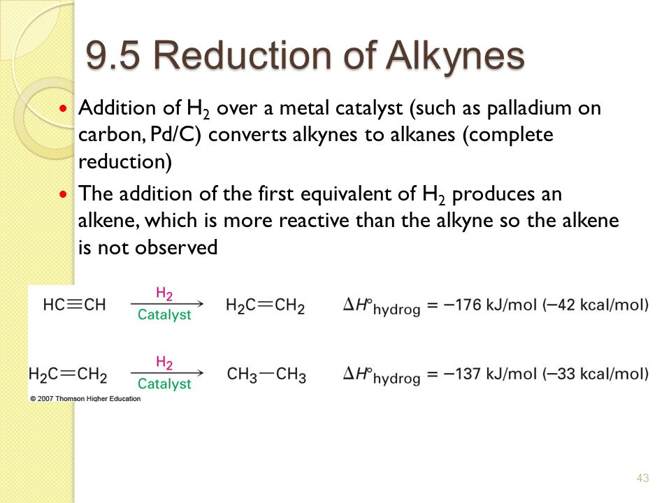 9.5 Reduction of Alkynes Addition of H2 over a metal catalyst (such as palladium on carbon, Pd/C) converts alkynes to alkanes (complete reduction)
