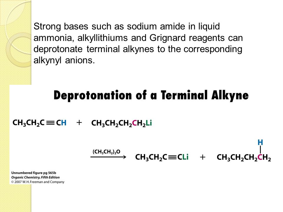 Strong bases such as sodium amide in liquid ammonia, alkyllithiums and Grignard reagents can deprotonate terminal alkynes to the corresponding alkynyl anions.