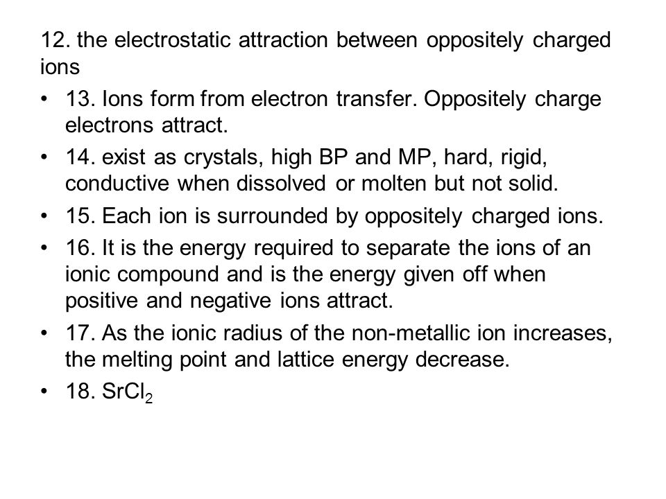 12. the electrostatic attraction between oppositely charged ions