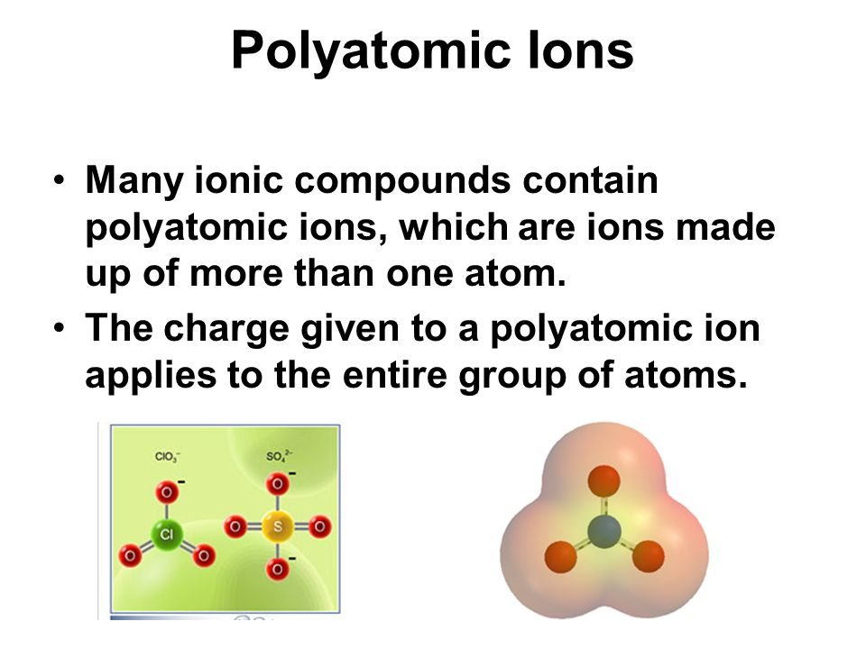 Polyatomic Ions Many ionic compounds contain polyatomic ions, which are ions made up of more than one atom.
