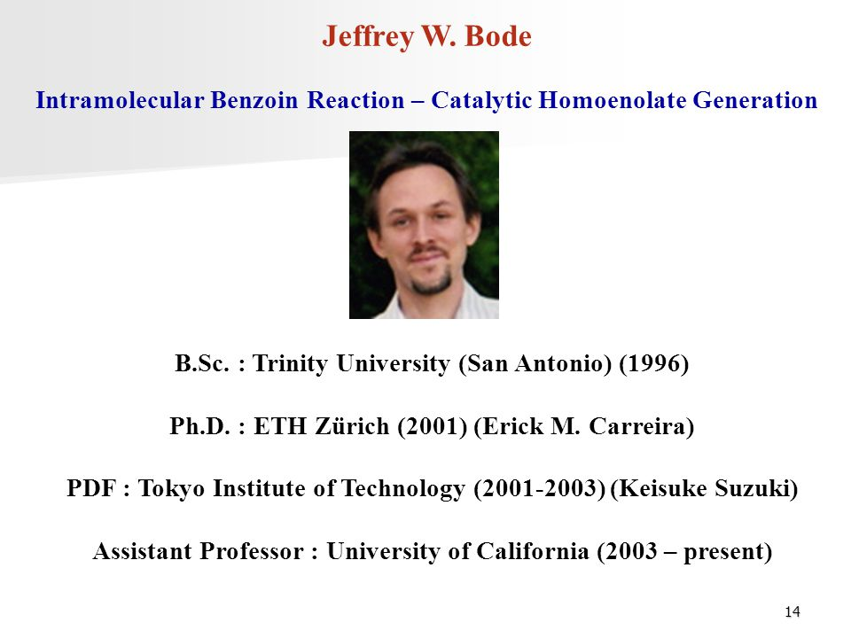 Jeffrey W. Bode Intramolecular Benzoin Reaction – Catalytic Homoenolate Generation. B.Sc. : Trinity University (San Antonio) (1996)