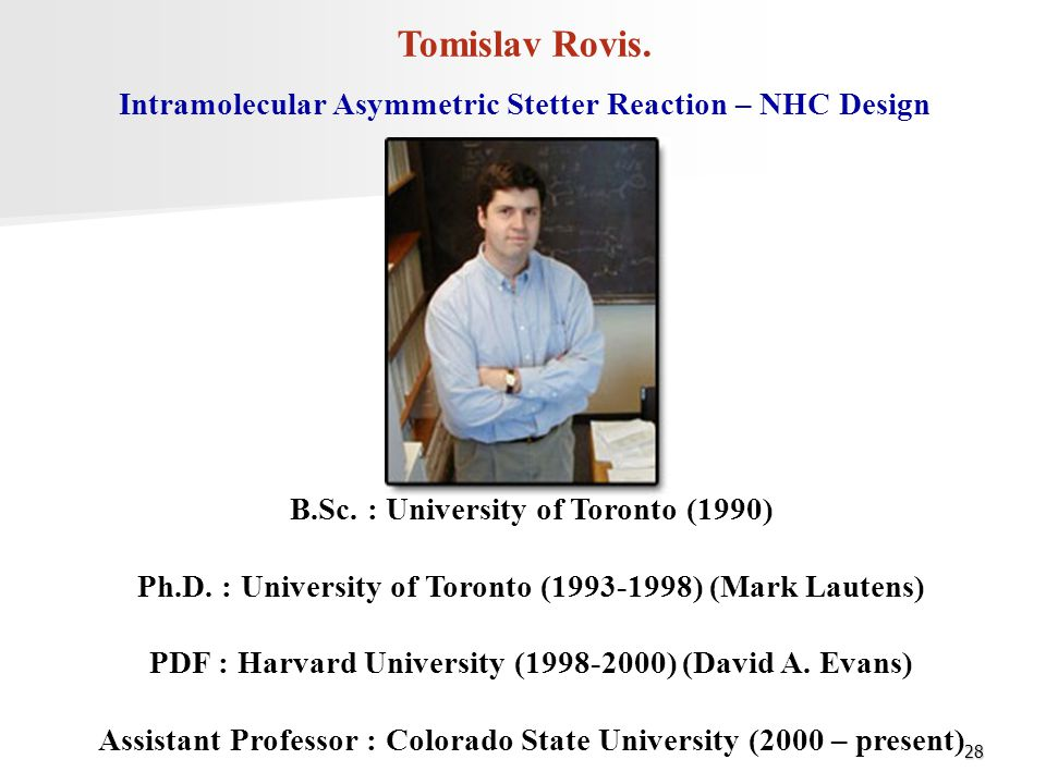 Tomislav Rovis. Intramolecular Asymmetric Stetter Reaction – NHC Design. B.Sc. : University of Toronto (1990)