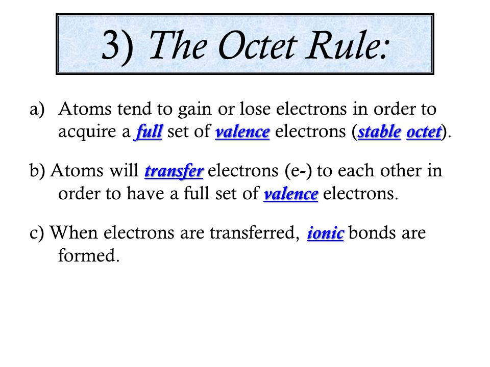 3) The Octet Rule: Atoms tend to gain or lose electrons in order to acquire a full set of valence electrons (stable octet).