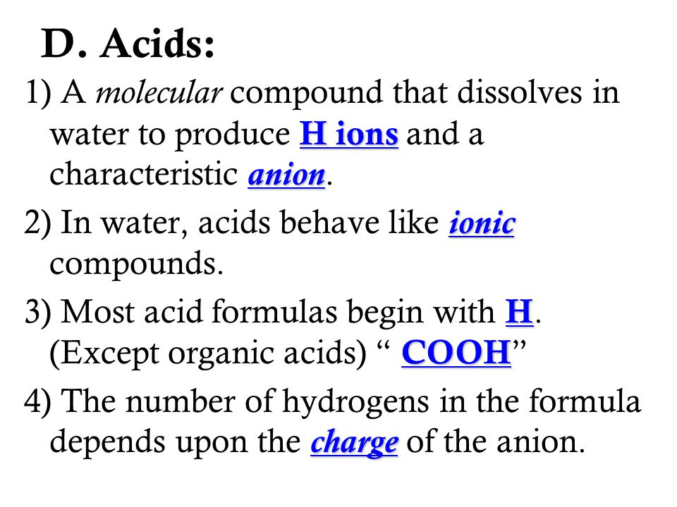 D. Acids: 1) A molecular compound that dissolves in water to produce H ions and a characteristic anion.
