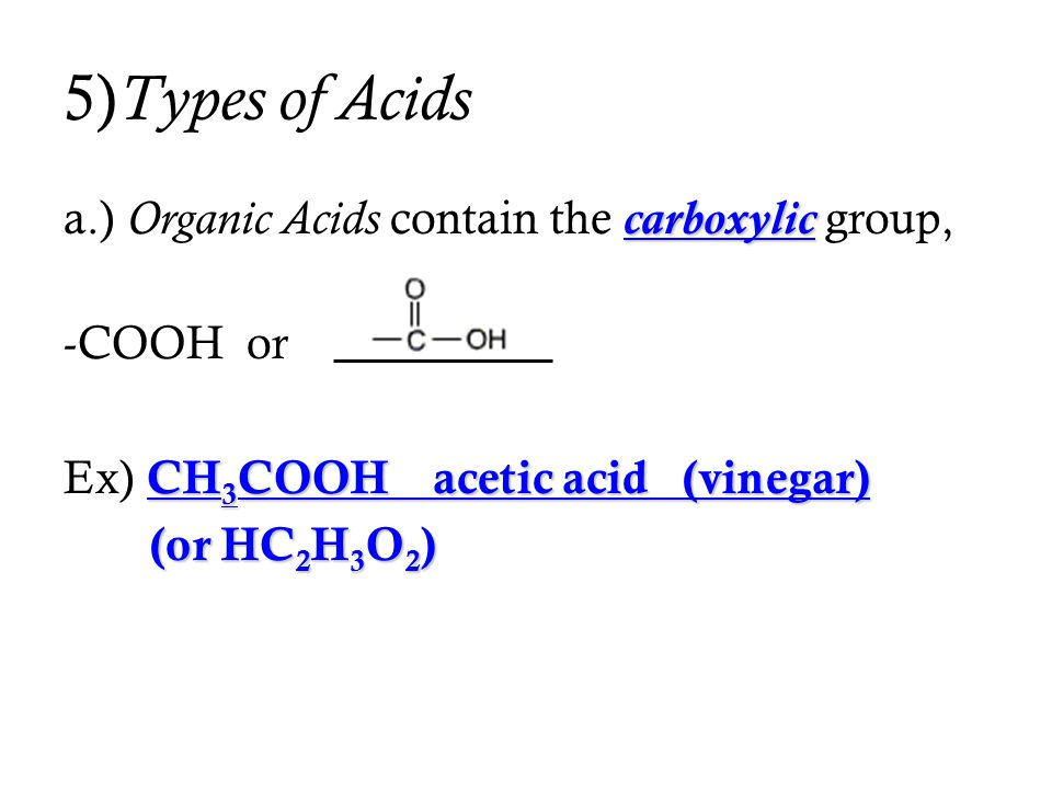 5)Types of Acids a.) Organic Acids contain the carboxylic group,