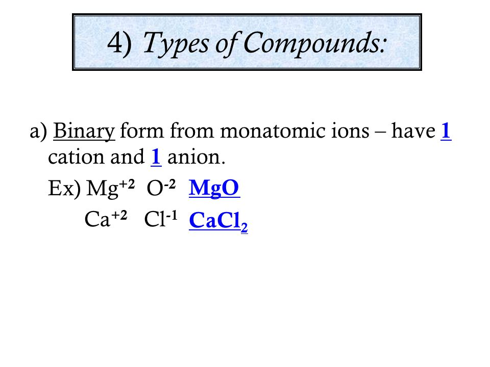 4) Types of Compounds: a) Binary form from monatomic ions – have 1 cation and 1 anion. Ex) Mg+2 O-2.