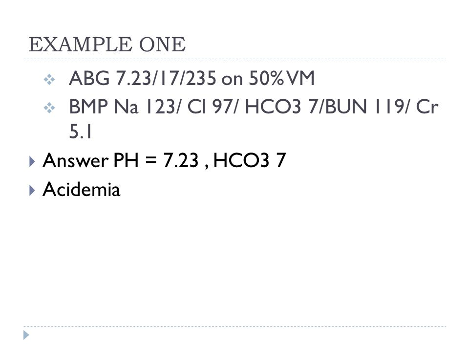 EXAMPLE ONE ABG 7.23/17/235 on 50% VM. BMP Na 123/ Cl 97/ HCO3 7/BUN 119/ Cr 5.1. Answer PH = 7.23 , HCO3 7.