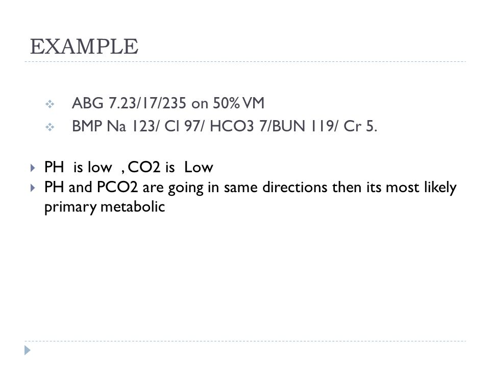 EXAMPLE ABG 7.23/17/235 on 50% VM. BMP Na 123/ Cl 97/ HCO3 7/BUN 119/ Cr 5. PH is low , CO2 is Low.