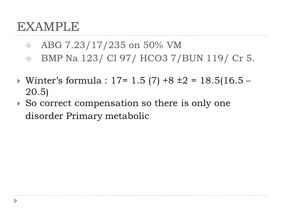 EXAMPLE ABG 7.23/17/235 on 50% VM. BMP Na 123/ Cl 97/ HCO3 7/BUN 119/ Cr 5. Winter's formula : 17= 1.5 (7) +8 ±2 = 18.5(16.5 – 20.5)