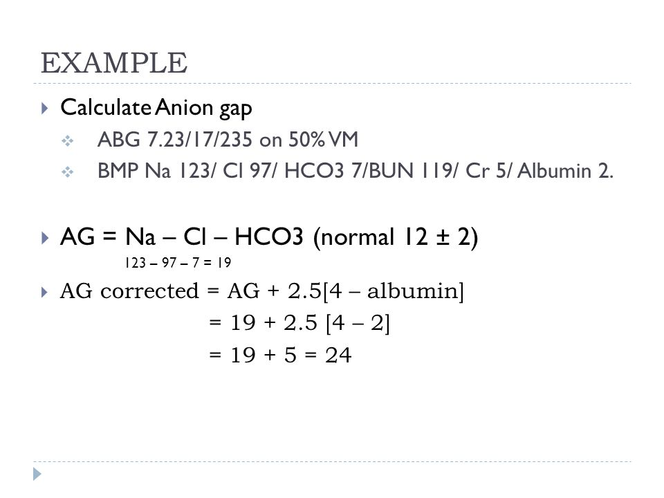EXAMPLE AG = Na – Cl – HCO3 (normal 12 ± 2) Calculate Anion gap