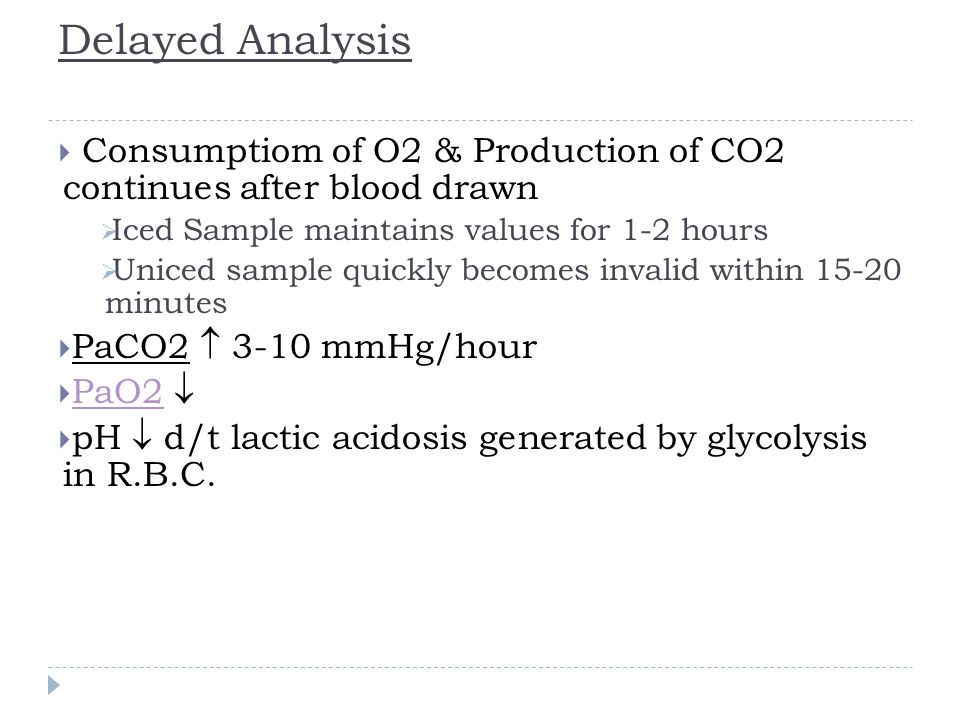 Delayed Analysis Consumptiom of O2 & Production of CO2 continues after blood drawn. Iced Sample maintains values for 1-2 hours.