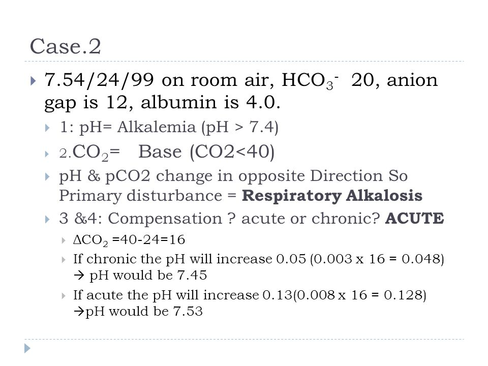 Case.2 7.54/24/99 on room air, HCO3- 20, anion gap is 12, albumin is 4.0. 1: pH= Alkalemia (pH > 7.4)