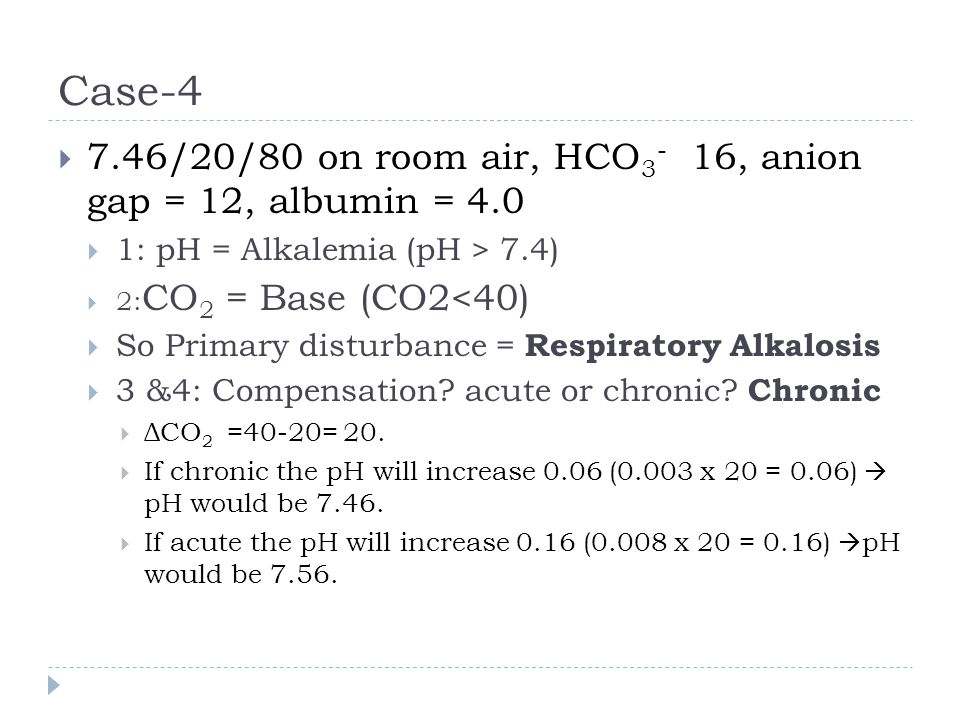 Case-4 7.46/20/80 on room air, HCO3- 16, anion gap = 12, albumin = 4.0