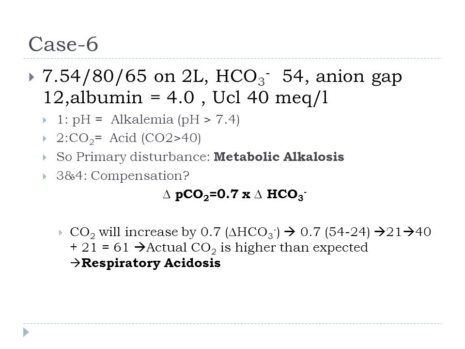 Case-6 7.54/80/65 on 2L, HCO3- 54, anion gap 12,albumin = 4.0 , Ucl 40 meq/l. 1: pH = Alkalemia (pH > 7.4)
