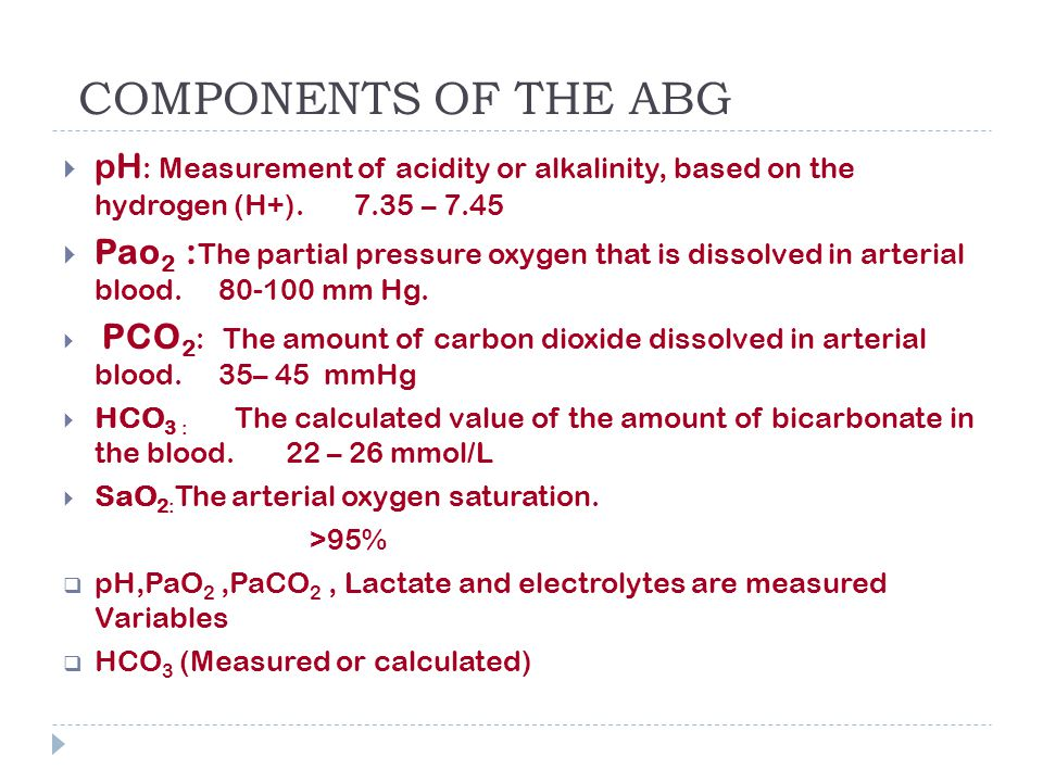 COMPONENTS OF THE ABG pH: Measurement of acidity or alkalinity, based on the hydrogen (H+). 7.35 – 7.45.