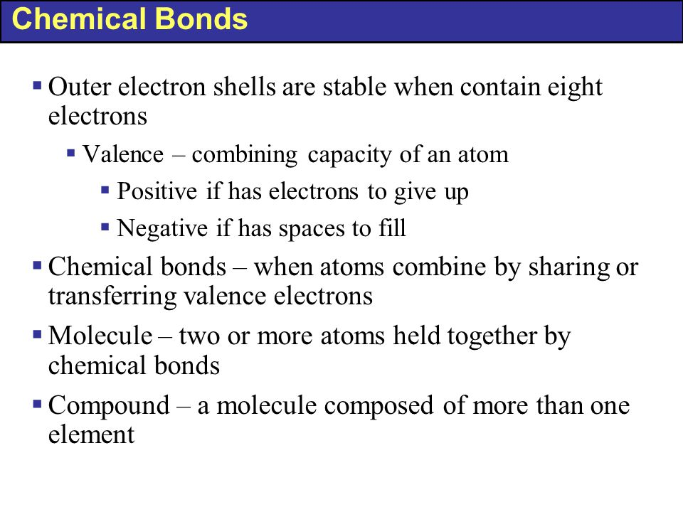 Chemical Bonds Outer electron shells are stable when contain eight electrons. Valence – combining capacity of an atom.