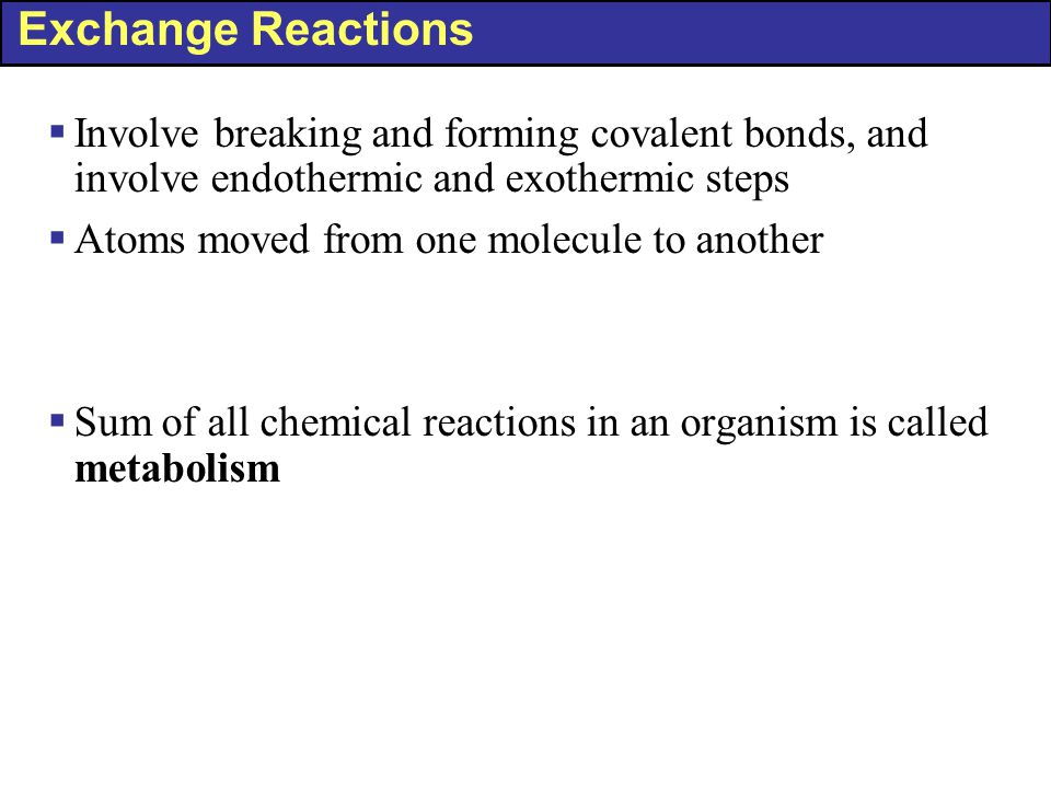 Exchange Reactions Involve breaking and forming covalent bonds, and involve endothermic and exothermic steps.