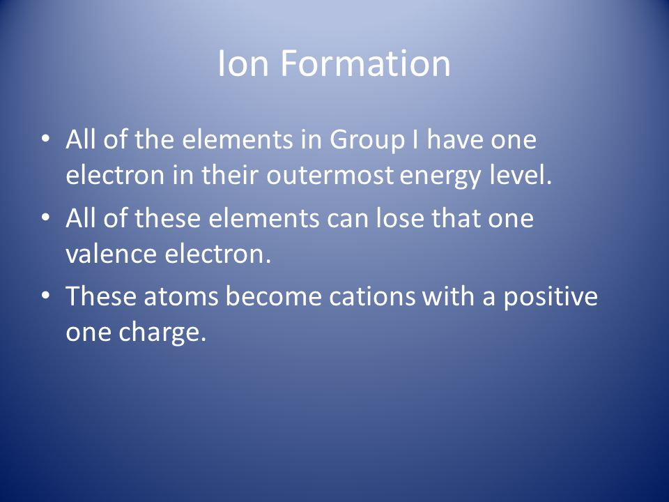 Ion Formation All of the elements in Group I have one electron in their outermost energy level.