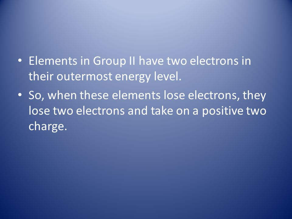 Elements in Group II have two electrons in their outermost energy level.