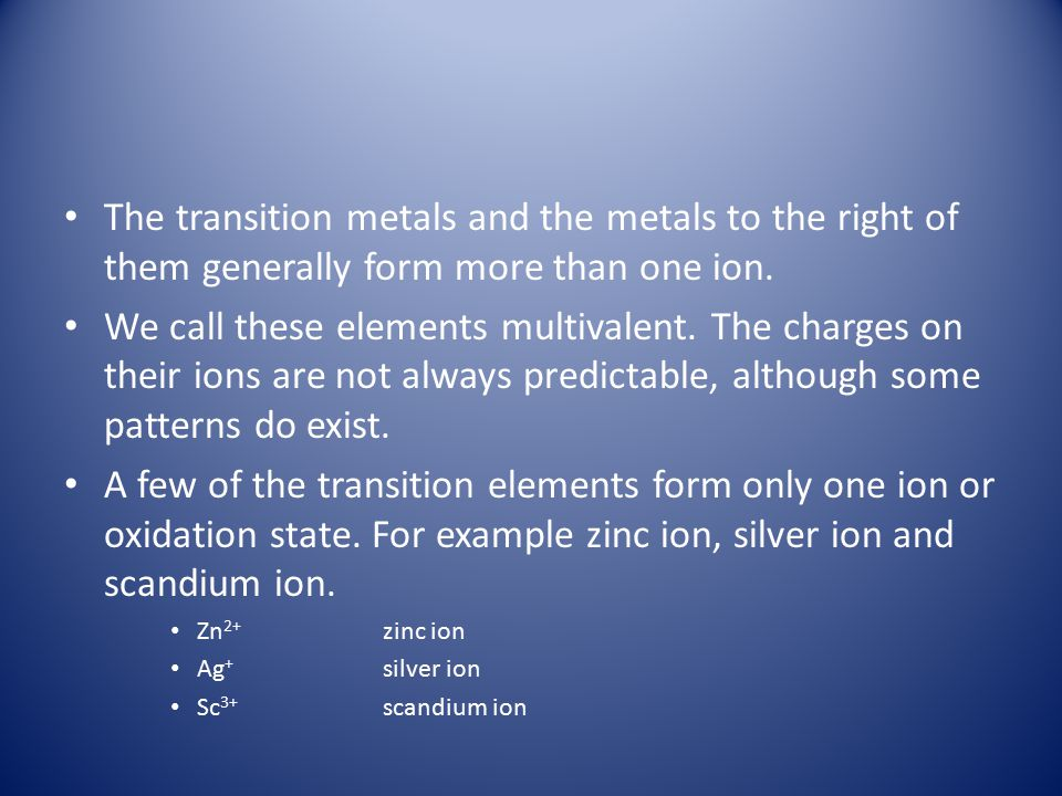 The transition metals and the metals to the right of them generally form more than one ion.