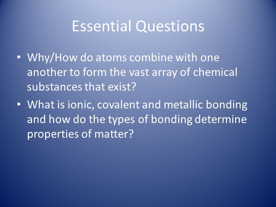Essential Questions Why/How do atoms combine with one another to form the vast array of chemical substances that exist