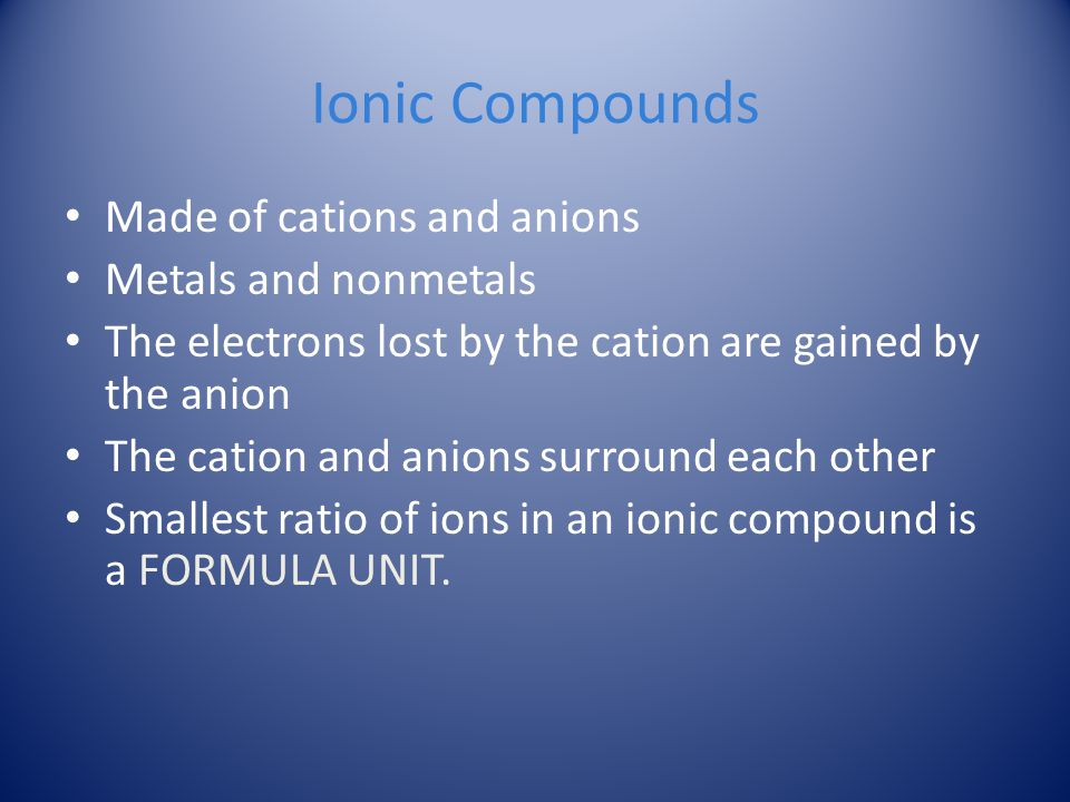 Ionic Compounds Made of cations and anions Metals and nonmetals