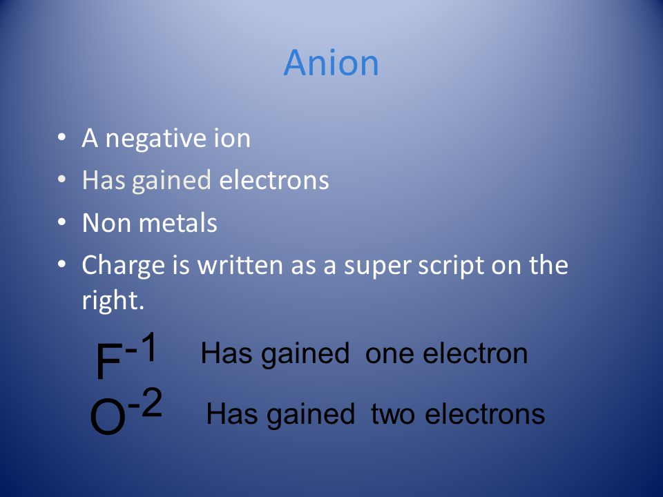 F-1 O-2 Anion A negative ion Has gained electrons Non metals