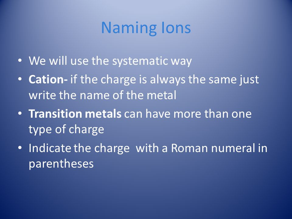Naming Ions We will use the systematic way