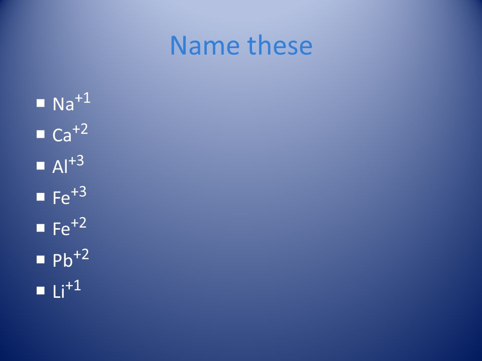 Name these Na+1 Ca+2 Al+3 Fe+3 Fe+2 Pb+2 Li+1