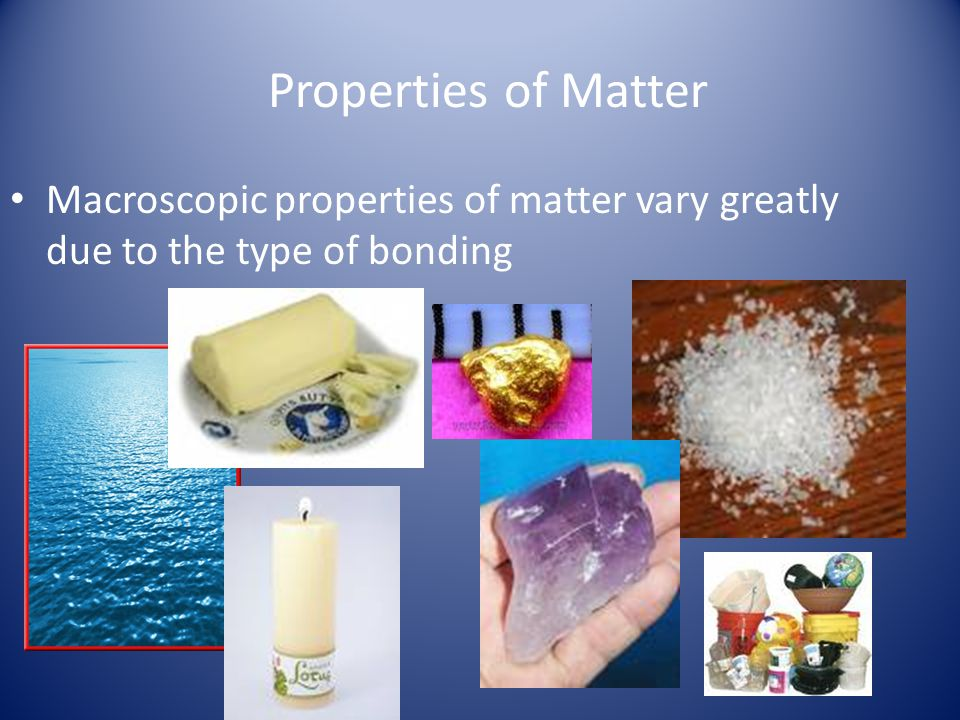 Properties of Matter Macroscopic properties of matter vary greatly due to the type of bonding
