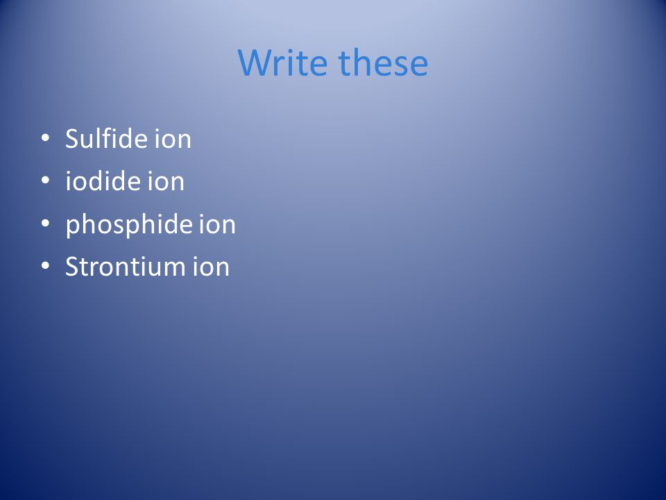 Write these Sulfide ion iodide ion phosphide ion Strontium ion