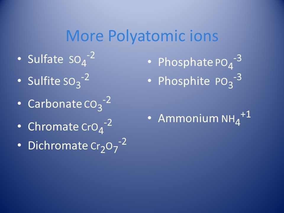 More Polyatomic ions Sulfate SO4-2 Sulfite SO3-2 Carbonate CO3-2