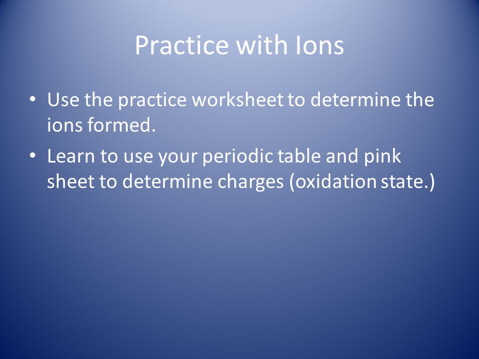 Practice with Ions Use the practice worksheet to determine the ions formed.