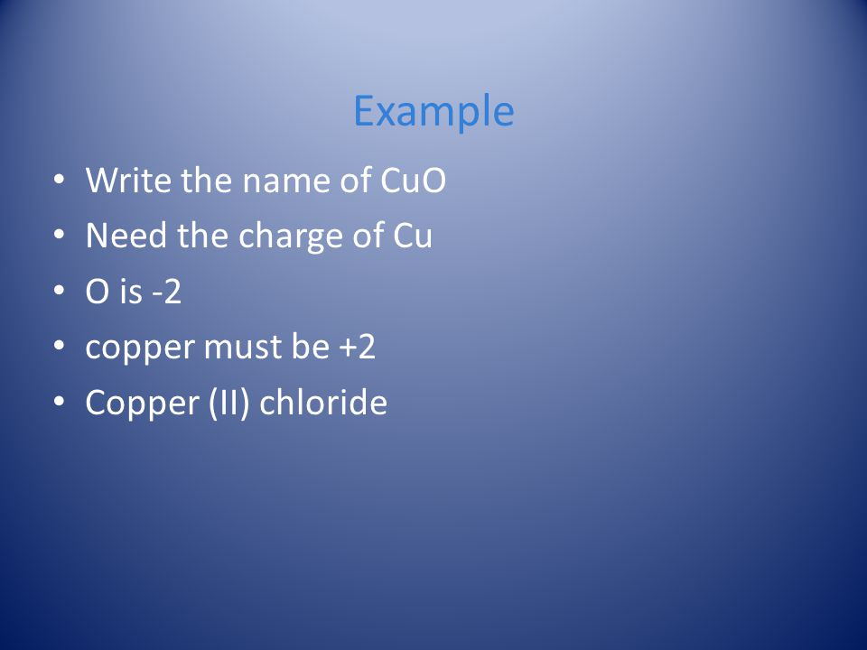 Example Write the name of CuO Need the charge of Cu O is -2