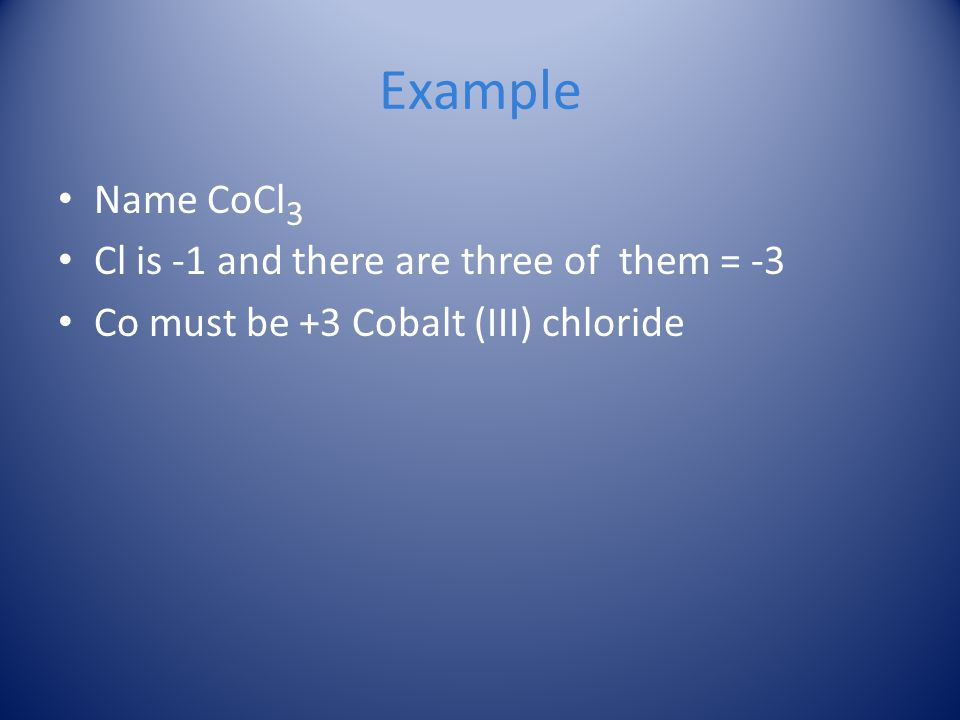 Example Name CoCl3 Cl is -1 and there are three of them = -3