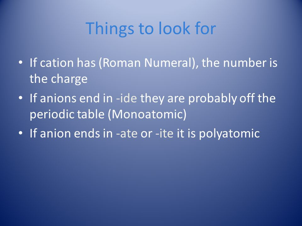 Things to look for If cation has (Roman Numeral), the number is the charge.