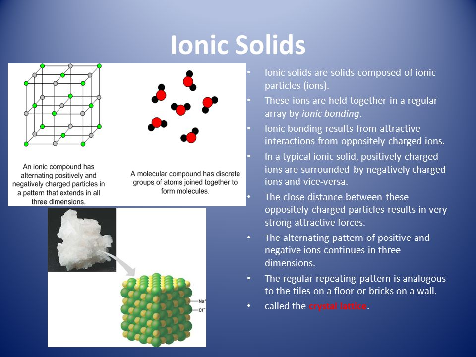 Ionic Solids Ionic solids are solids composed of ionic particles (ions). These ions are held together in a regular array by ionic bonding.