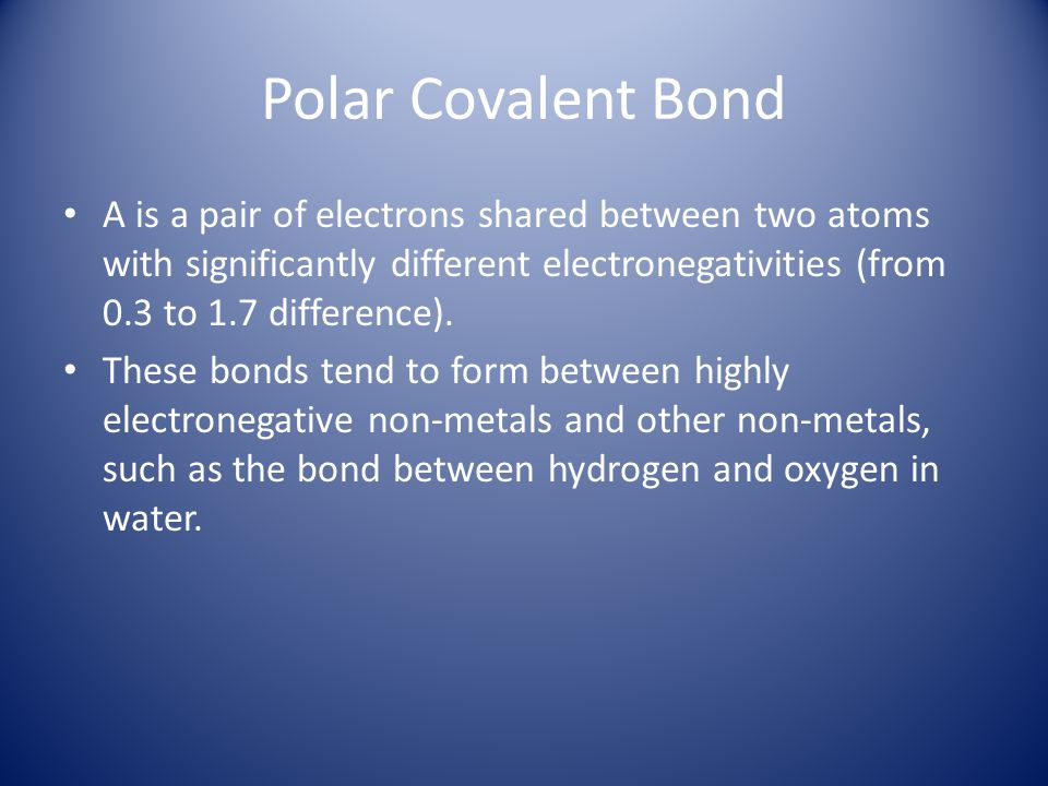 Polar Covalent Bond A is a pair of electrons shared between two atoms with significantly different electronegativities (from 0.3 to 1.7 difference).
