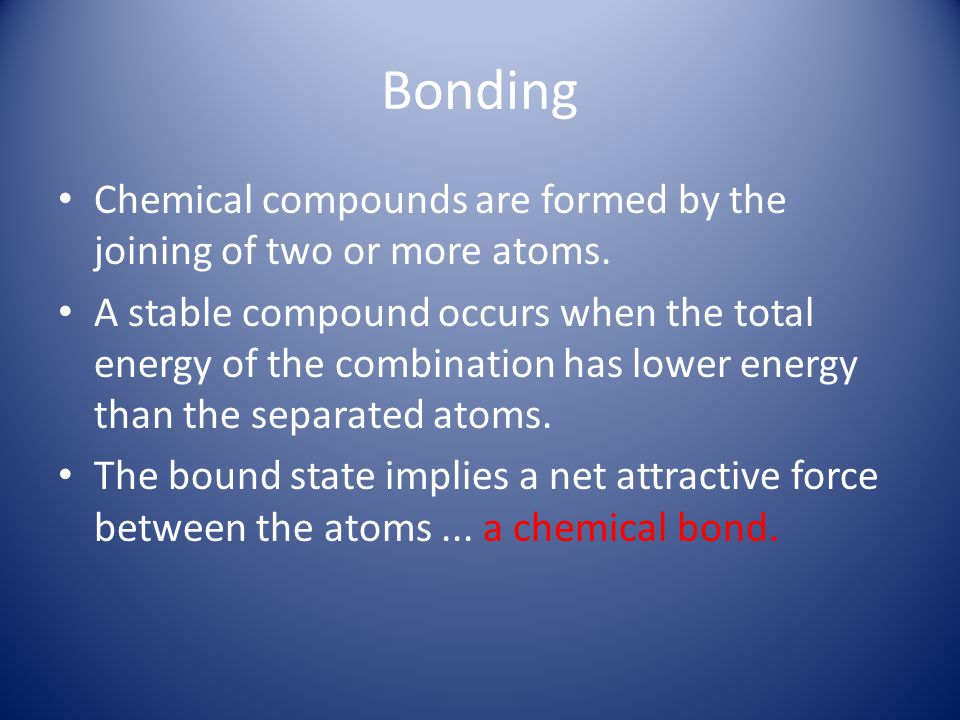 Bonding Chemical compounds are formed by the joining of two or more atoms.