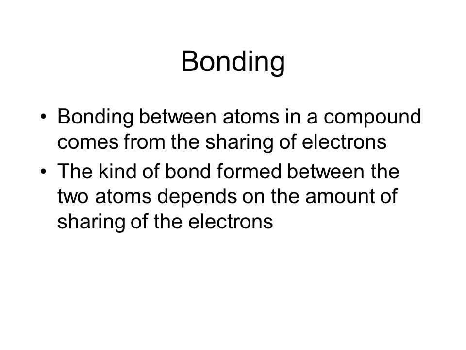 Bonding Bonding between atoms in a compound comes from the sharing of electrons.