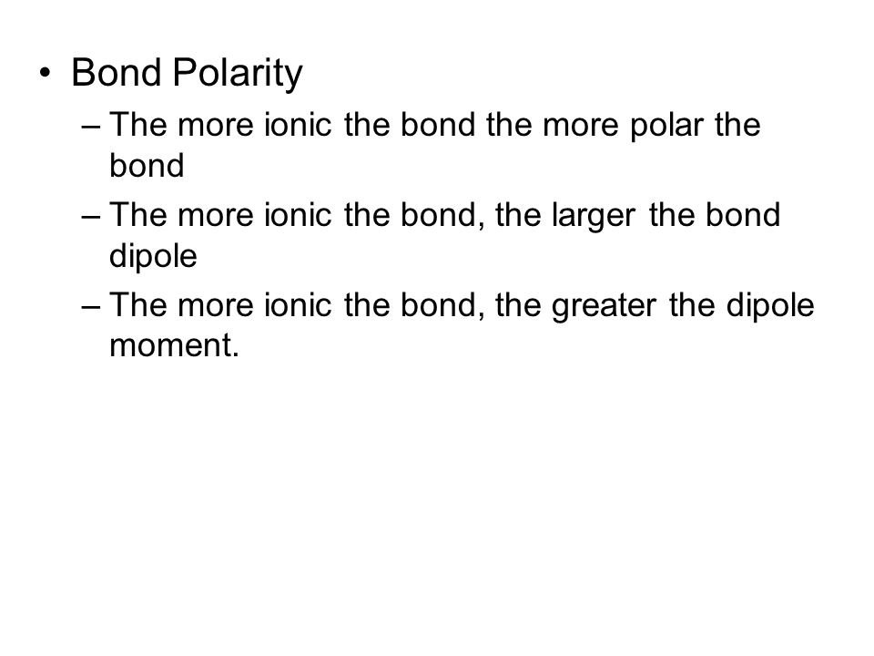 Bond Polarity The more ionic the bond the more polar the bond