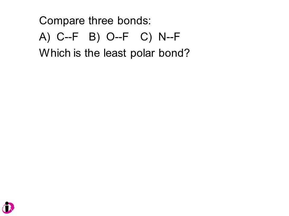 Compare three bonds: A) C--F B) O--F C) N--F Which is the least polar bond