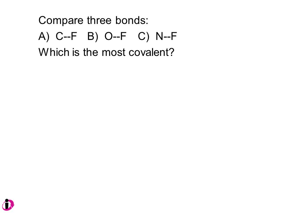 Compare three bonds: A) C--F B) O--F C) N--F Which is the most covalent
